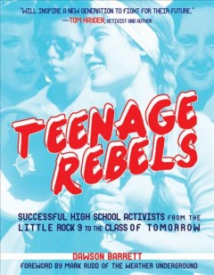 Teenage rebels : successful high school activists from the Little Rock 9 to the class of tomorrow