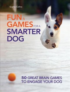 Fun and Games for a Smarter Dog: 50 Great Brain Games to Engage Your Dog