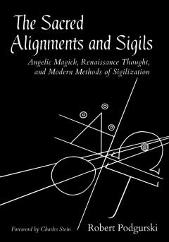 The sacred alignments and sigils - angelic magick, renaissance thought, and modern methods of sigilization