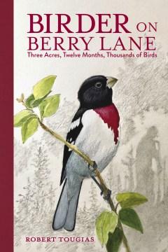 Birder on Berry Lane - three acres, twelve months, thousands of birds
