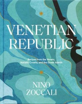 Venetian republic - recipes from the Veneto, Adriatic Croatia, and the Greek Islands