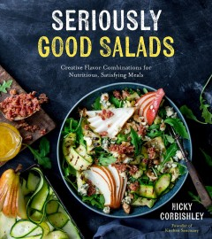 Seriously good salads - creative flavor combinations for nutritious, satisfying meals