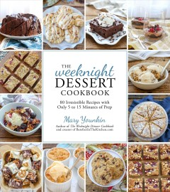 The weeknight dessert cookbook - 80 irresistible recipes with only 5 to 15 minutes of prep