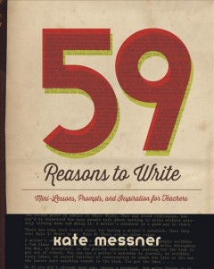 59 reasons to write - mini-lessons, prompts, and inspiration for teachers