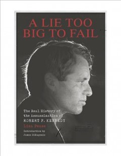 A Lie Too Big to Fail - The Real History of the Assassination of Robert F. Kennedy
