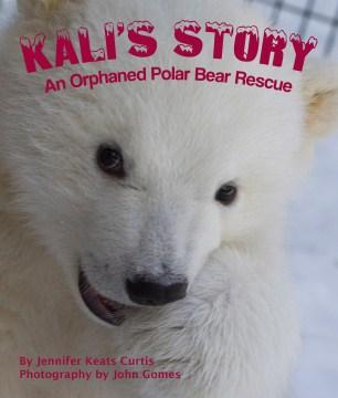 Kali's story : an orphaned polar bear rescue