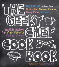 The Geeky Chef Cookbook : unofficial recipes from Doctor Who, Game of Thrones, Harry Potter, and More