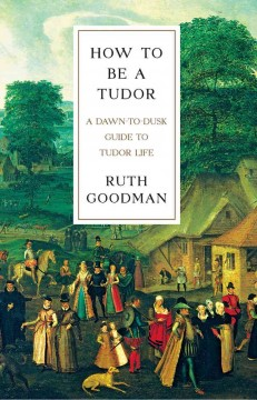 How to be a Tudor : a dawn-to-dusk guide to Tudor life