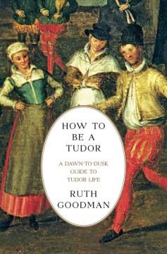 How to be a Tudor : a dawn-to-dusk guide to Tudor life