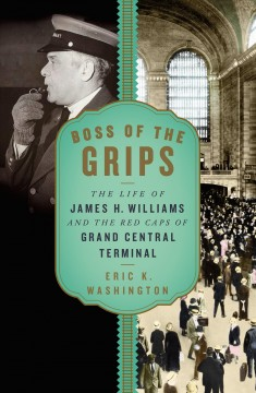 Boss of the grips - the life of James H. Williams and the Red Caps of Grand Central Terminal