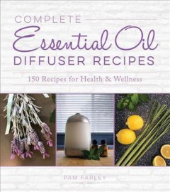 Complete Essential Oil Diffuser Recipes - Over 150 Recipes for Health and Wellness