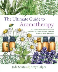 The ultimate guide to aromatherapy - an illustrated guide to blending essential oils and crafting remedies for body, mind, and spirit