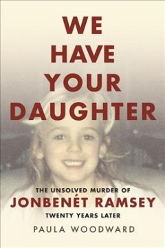 We have your daughter : the unsolved murder of JonBenet Ramsey : twenty years later
