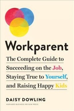 Workparent - the complete guide to succeeding on the job, staying true to yourself, and raising happy kids