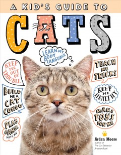 A kid's guide to cats - how to train, care for, and play and communicate with your amazing pet!