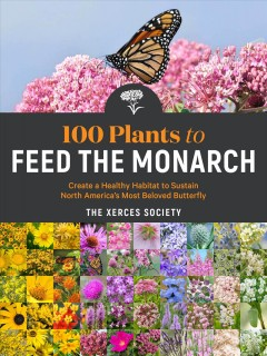 100 Plants to Feed the Monarch - Create a Healthy Habitat to Sustain North America's Most Beloved Butterfly
