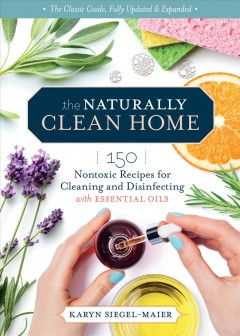 The naturally clean home - 150 nontoxic recipes for cleaning and disinfecting with essential oils