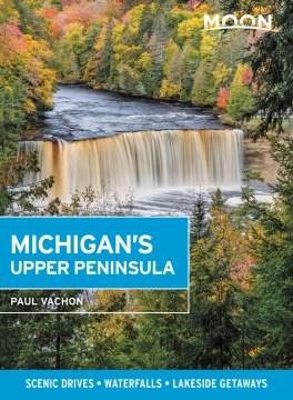 Moon Michigan's Upper Peninsula - Scenic Drives, Waterfalls, Lakeside Getaways