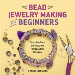 Bead jewelry making for beginners : step-by-step instructions for beautiful designs