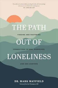 The Path Out of Loneliness - Finding and Fostering Connection to God, Ourselves, and One Another