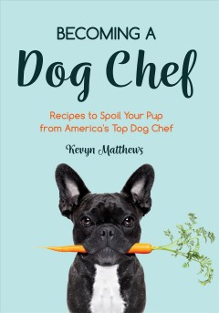 Becoming a Dog Chef - Stories and Recipes to Spoil Your Pup from America's Top Dog Chef