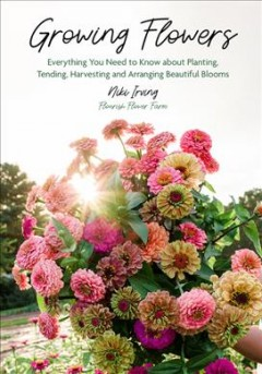 Growing Flowers - Everything You Need to Know About Planting, Tending, Harvesting and Arranging Beautiful Blooms