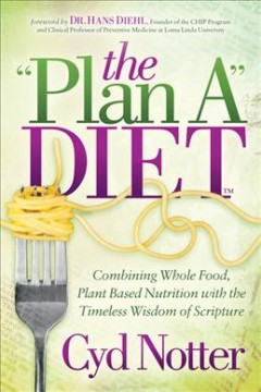 """The """"plan A"""" diet : combining whole food, plant based nutrition with the timeless wisdom of scripture"""