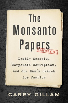 The Monsanto Papers - Deadly Secrets, Corporate Corruption, and One Man's Search for Justice