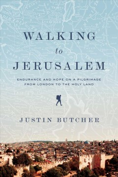 Walking to Jerusalem - Endurance and Hope on a Pilgrimage from London to the Holy Land