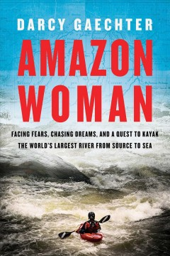 Amazon Woman - Facing Fears, Chasing Dreams, and a Quest to Kayak the World's Largest River from Source to Sea