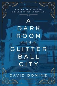 A Dark Room in Glitter Ball City - Murder, Secrets, and Scandal in Old Louisville
