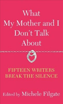 What my mother and I don't talk about - 15 writers break the silence