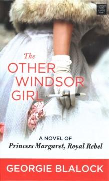 The other Windsor girl - a novel of Princess Margaret, royal rebel