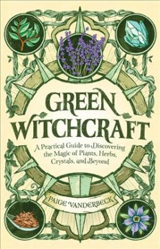 Green witchcraft - a practical guide to discovering the magic of plants, herbs, crystals, and beyond