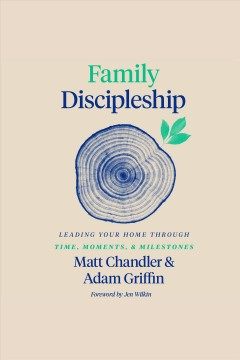 Family Discipleship - Leading Your Home through Time, Moments, and Milestones