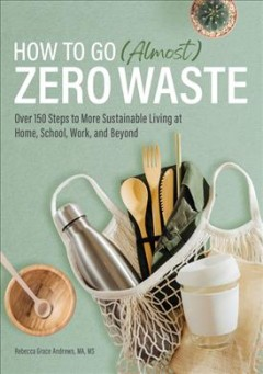 How to Go Almost Zero Waste - Over 150 Steps to More Sustainable Living at Home, School, Work, and Beyond