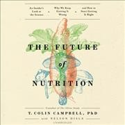 The future of nutrition - an insider's look at the science, why we keep getting it wrong, and how to start getting it right