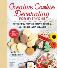 Creative Cookie Decorating for Everyone - Buttercream Frosting Recipes, Designs, and Tips for Every Occasion