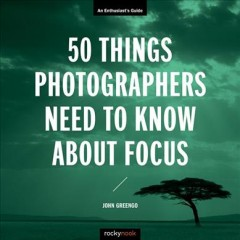 50 things photographers need to know about focus / An Enthusiast's Guide