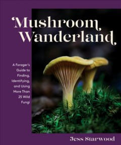 Mushroom wanderland - a forager's guide to finding, identifying, and using more than 25 wild fungi