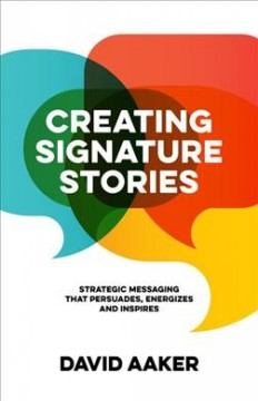 Creating signature stories - strategic messaging that persuades, energizes and inspires
