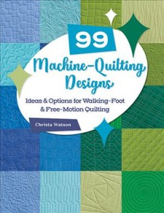 99 Machine-Quilting Designs - Ideas & Options for Walking-Foot & Free-Motion Quilting