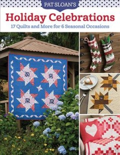 Pat Sloan's Holiday Celebrations - 17 Quilts and More for 6 Seasonal Occasions