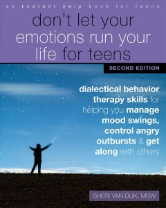 Don't Let Your Emotions Run Your Life for Teens Dialectical Behavior Therapy Skills for Helping You Manage Mood Swings, Control Angry Outbursts, and Get Along with Others