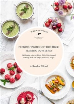 Feeding women of the Bible, feeding ourselves : uplifting the voices of Hebrew Biblical heroines and honoring them with simple, plant-based recipes