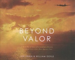 Beyond valor - a World War II story of extraordinary heroism, sacrificial love, and a race against time