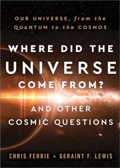 Where did the universe come from? and other cosmic questions - our universe, from the quantum to the cosmos
