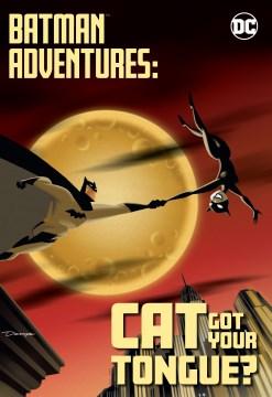 Batman adventures. Cat got your tongue?