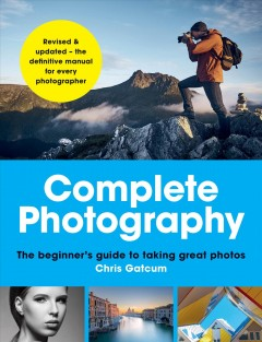 Complete Photography - The Beginner's Guide to Taking Great Photos