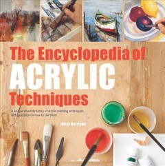 The encyclopedia of acrylic techniques / A Unique Visual Directory of Acrylic Painting Techniques, With Guidance on How to Use Them